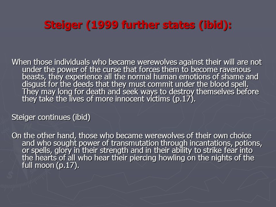 Steiger (1999 further states (ibid): When those individuals who became werewolves against their will are not under the power of the curse that forces them to become ravenous beasts, they experience all the normal human emotions of shame and disgust for the deeds that they must commit under the blood spell.
