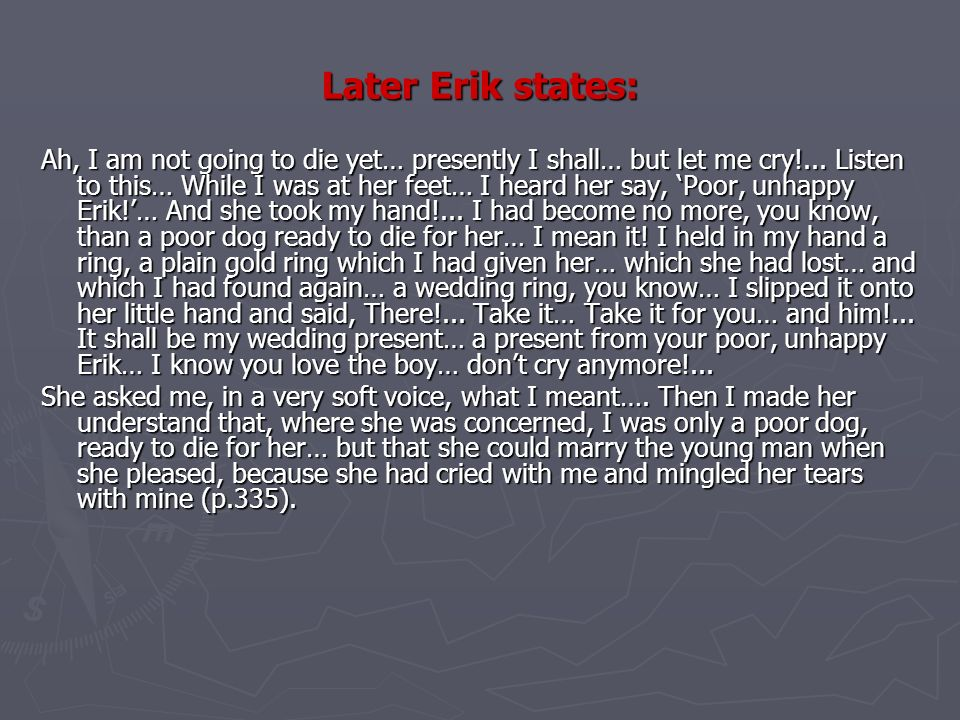Later Erik states: Ah, I am not going to die yet… presently I shall… but let me cry!...