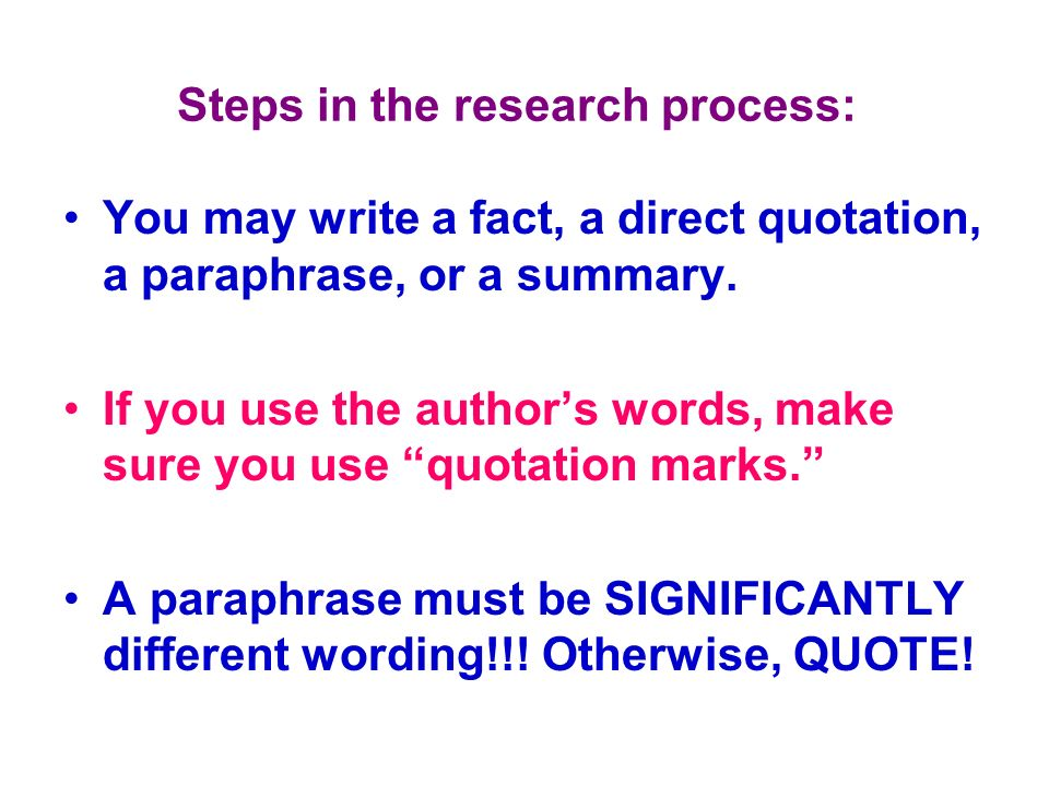 Steps in the research process: You may write a fact, a direct quotation, a paraphrase, or a summary. If you use the authors words, make sure you use q