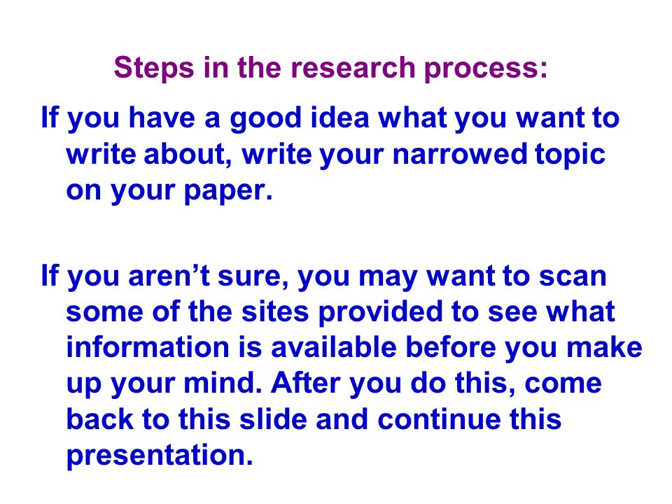 Steps in the research process: If you have a good idea what you want to write about, write your narrowed topic on your paper. If you arent sure, you m