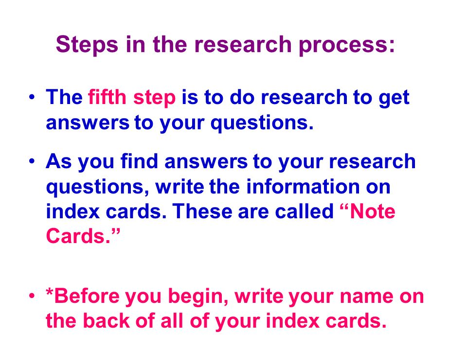 Steps in the research process: The fifth step is to do research to get answers to your questions. As you find answers to your research questions, writ