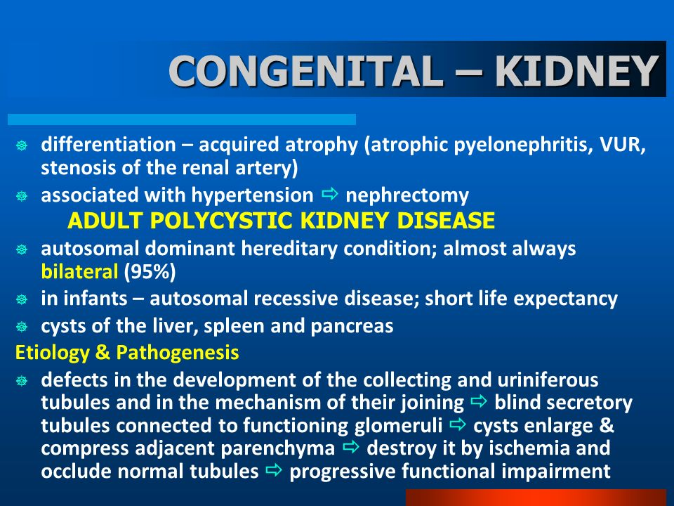 CONGENITAL – KIDNEY differentiation – acquired atrophy (atrophic pyelonephritis, VUR, stenosis of the renal artery) associated with hypertension nephrectomy ADULT POLYCYSTIC KIDNEY DISEASE autosomal dominant hereditary condition; almost always bilateral (95%) in infants – autosomal recessive disease; short life expectancy cysts of the liver, spleen and pancreas Etiology & Pathogenesis defects in the development of the collecting and uriniferous tubules and in the mechanism of their joining blind secretory tubules connected to functioning glomeruli cysts enlarge & compress adjacent parenchyma destroy it by ischemia and occlude normal tubules progressive functional impairment