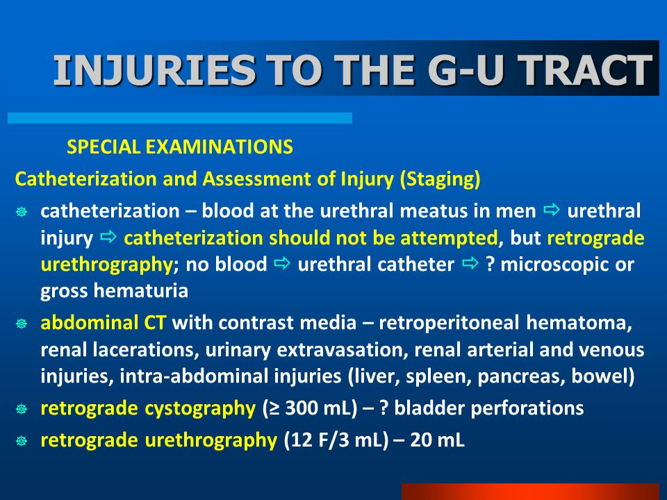 INJURIES TO THE G-U TRACT SPECIAL EXAMINATIONS Catheterization and Assessment of Injury (Staging) catheterization – blood at the urethral meatus in men urethral injury catheterization should not be attempted, but retrograde urethrography; no blood urethral catheter .