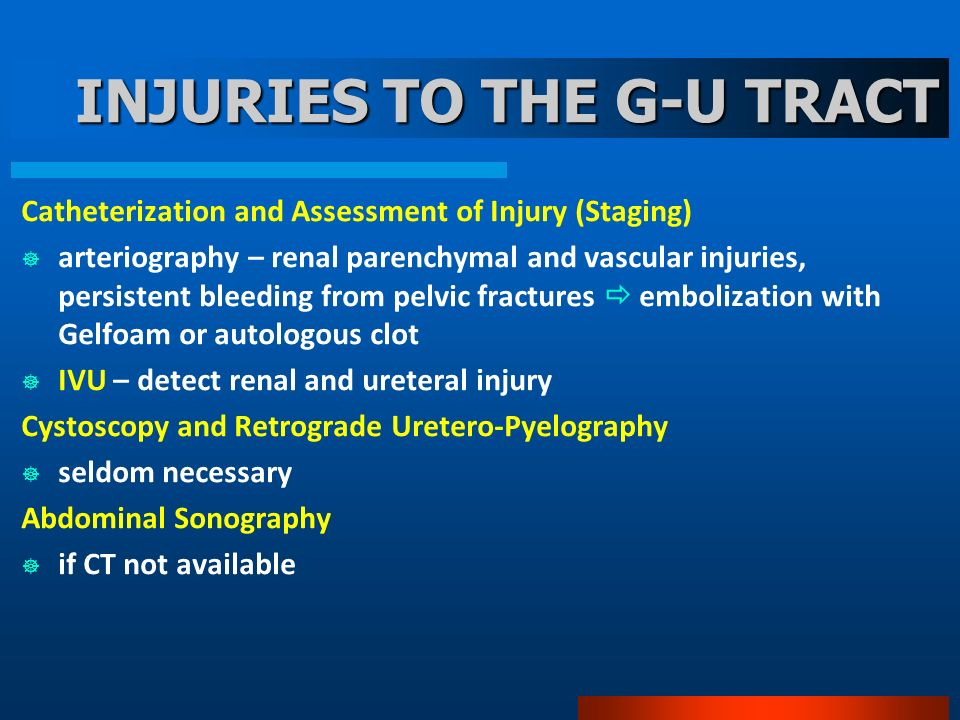 INJURIES TO THE G-U TRACT Catheterization and Assessment of Injury (Staging) arteriography – renal parenchymal and vascular injuries, persistent bleed