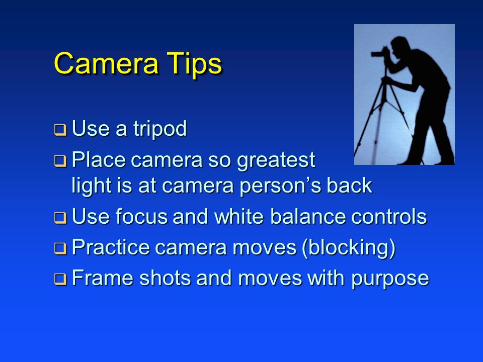 Camera Tips Use a tripod Use a tripod Place camera so greatest light is at camera persons back Place camera so greatest light is at camera persons bac
