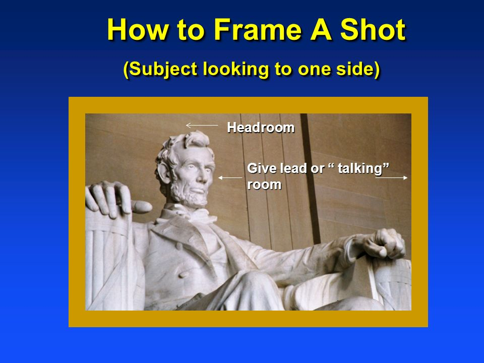 How to Frame A Shot (Subject looking to one side) How to Frame A Shot (Subject looking to one side) Headroom Give lead or talking room