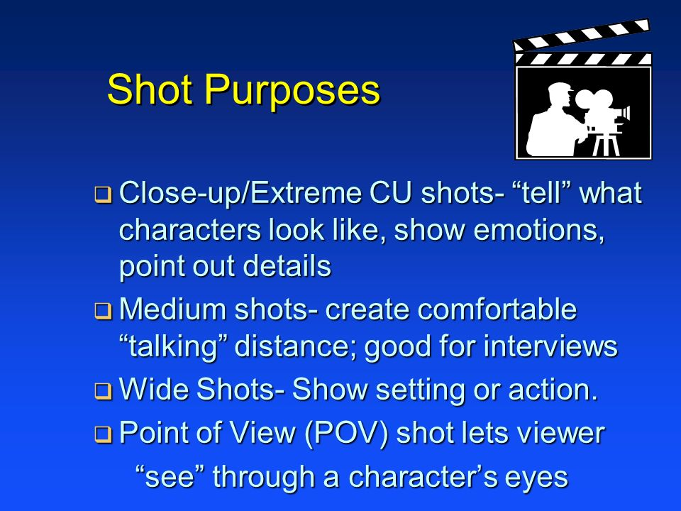 Shot Purposes Close-up/Extreme CU shots- tell what characters look like, show emotions, point out details Close-up/Extreme CU shots- tell what charact