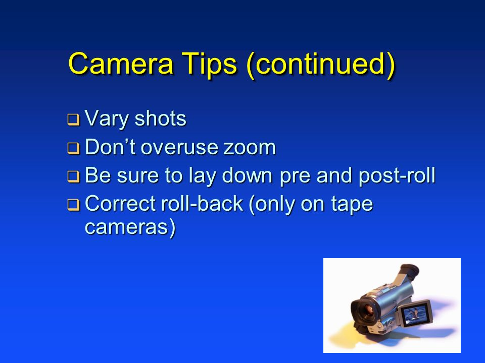 Camera Tips (continued) Vary shots Vary shots Dont overuse zoom Dont overuse zoom Be sure to lay down pre and post-roll Be sure to lay down pre and post-roll Correct roll-back (only on tape cameras) Correct roll-back (only on tape cameras)