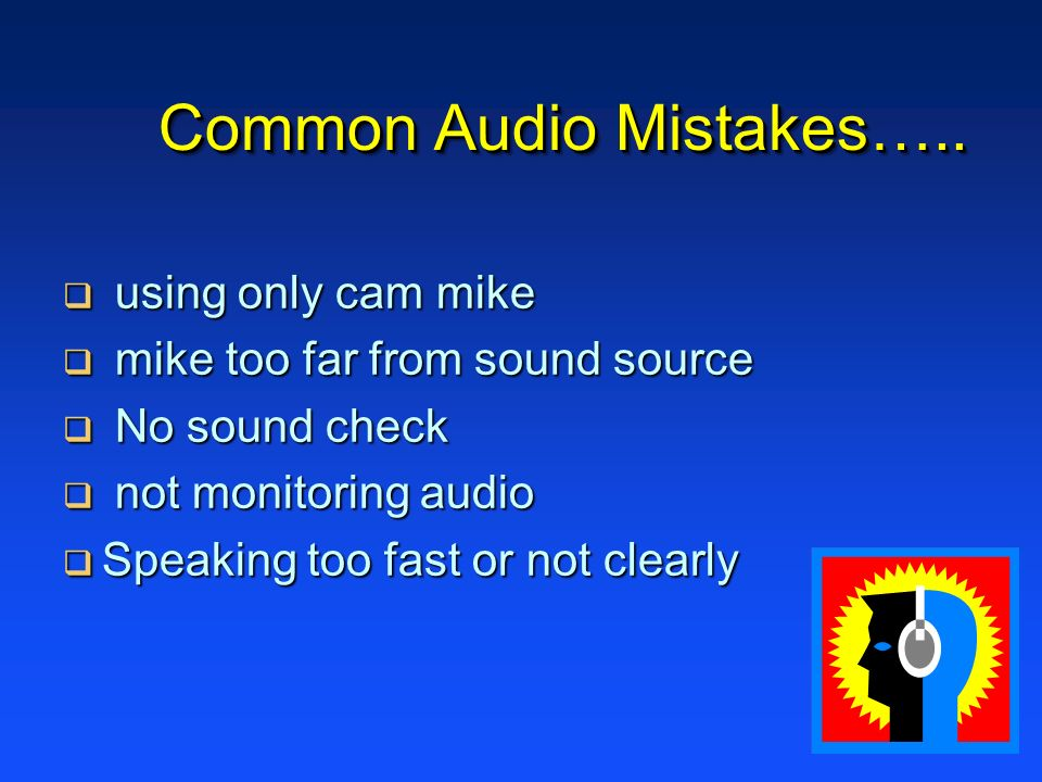 Common Audio Mistakes….. using only cam mike using only cam mike mike too far from sound source mike too far from sound source No sound check No sound