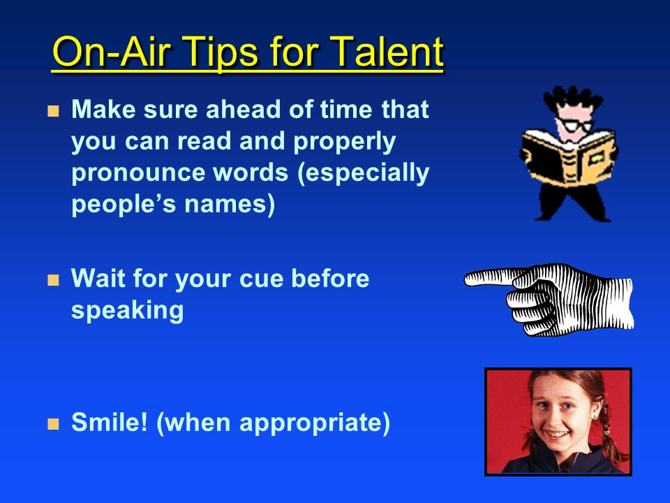 On-Air Tips for Talent n n Make sure ahead of time that you can read and properly pronounce words (especially peoples names) n n Wait for your cue before speaking n n Smile.
