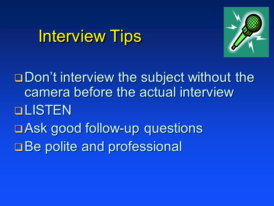 Interview Tips Dont interview the subject without the camera before the actual interview Dont interview the subject without the camera before the actual interview LISTEN LISTEN Ask good follow-up questions Ask good follow-up questions Be polite and professional Be polite and professional