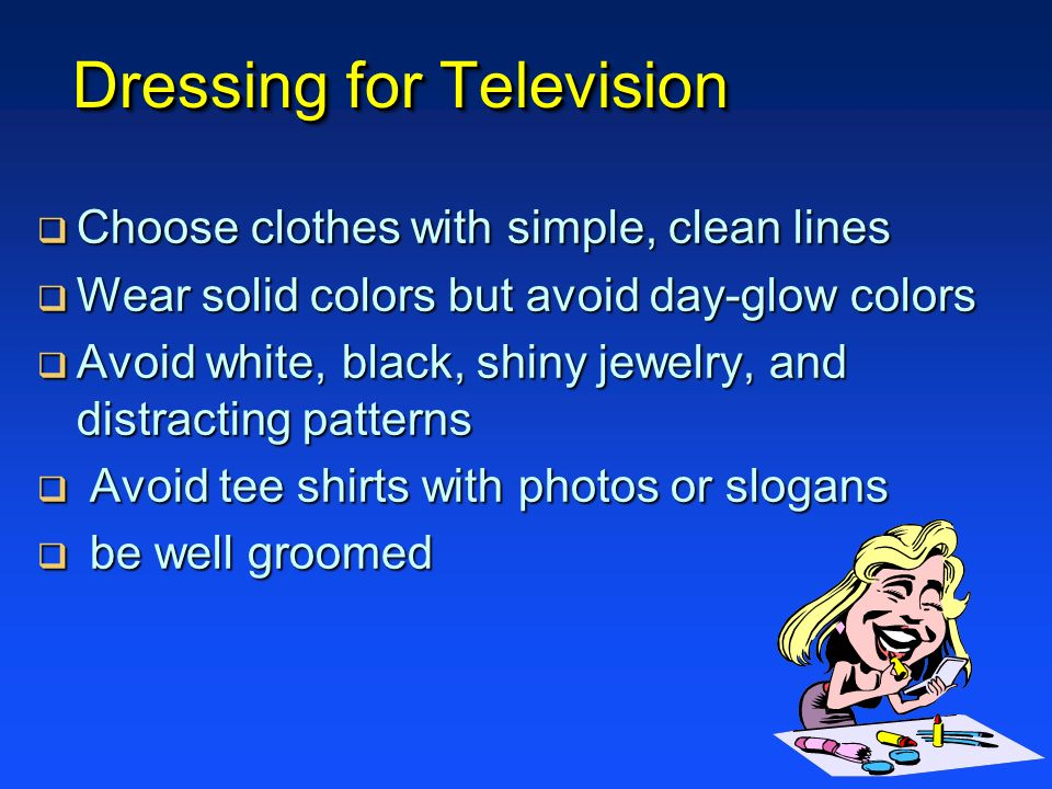 Dressing for Television Choose clothes with simple, clean lines Choose clothes with simple, clean lines Wear solid colors but avoid day-glow colors We