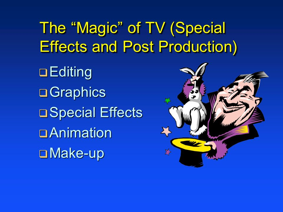 The Magic of TV (Special Effects and Post Production) Editing Editing Graphics Graphics Special Effects Special Effects Animation Animation Make-up Make-up