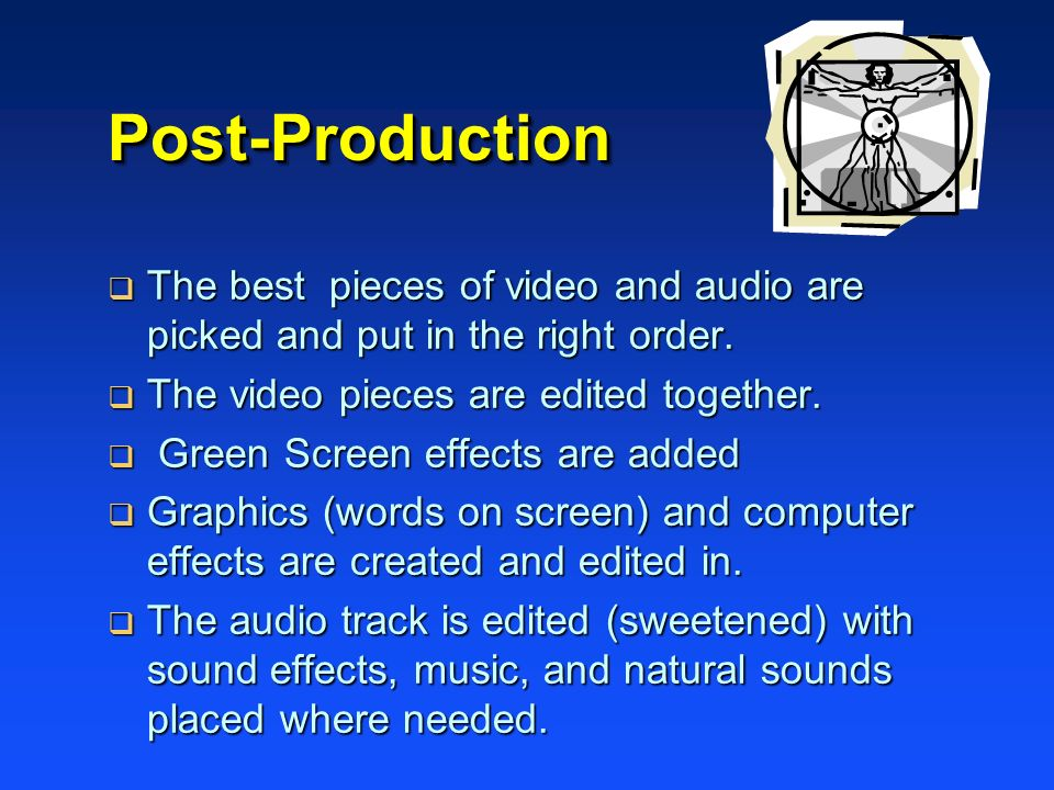 Post-ProductionPost-Production The best pieces of video and audio are picked and put in the right order. The best pieces of video and audio are picked