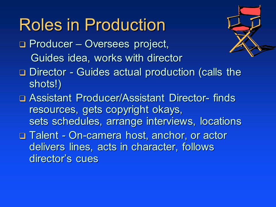 Roles in Production Producer – Oversees project, Producer – Oversees project, Guides idea, works with director Guides idea, works with director Director - Guides actual production (calls the shots!) Director - Guides actual production (calls the shots!) Assistant Producer/Assistant Director- finds resources, gets copyright okays, sets schedules, arrange interviews, locations Assistant Producer/Assistant Director- finds resources, gets copyright okays, sets schedules, arrange interviews, locations Talent - On-camera host, anchor, or actor delivers lines, acts in character, follows directors cues Talent - On-camera host, anchor, or actor delivers lines, acts in character, follows directors cues