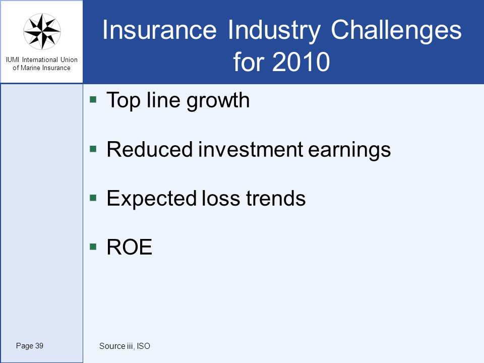 IUMI International Union of Marine Insurance Insurance Industry Challenges for 2010 Top line growth Reduced investment earnings Expected loss trends R
