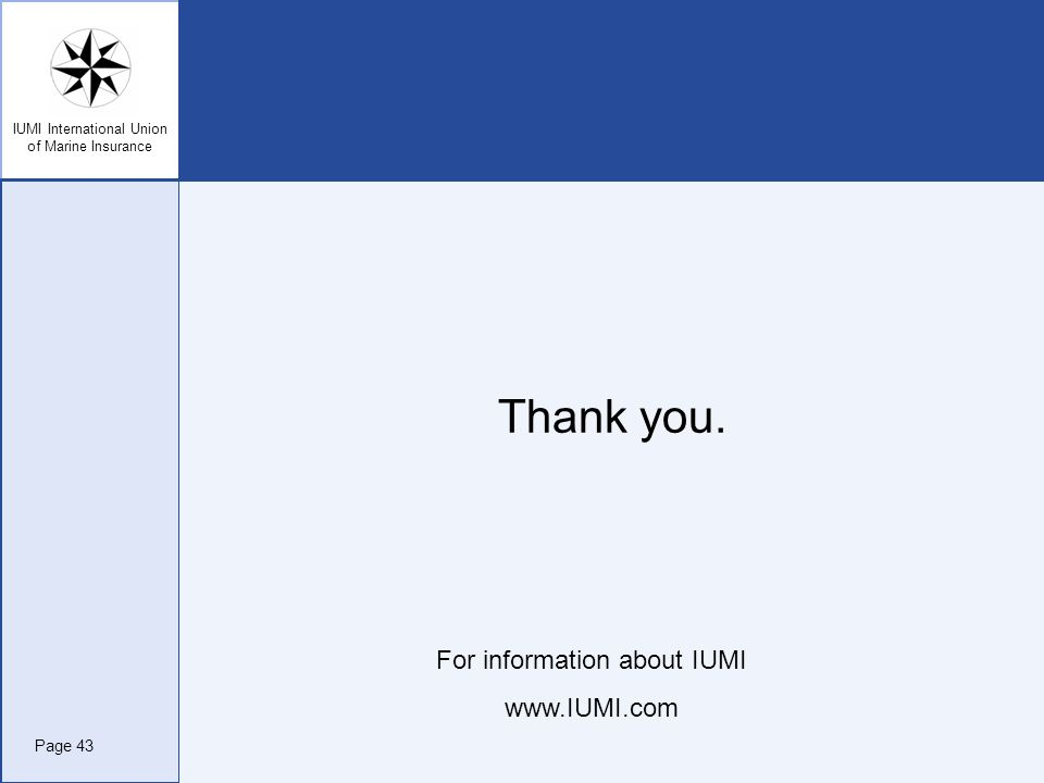 IUMI International Union of Marine Insurance Thank you. For information about IUMI www.IUMI.com Page 43