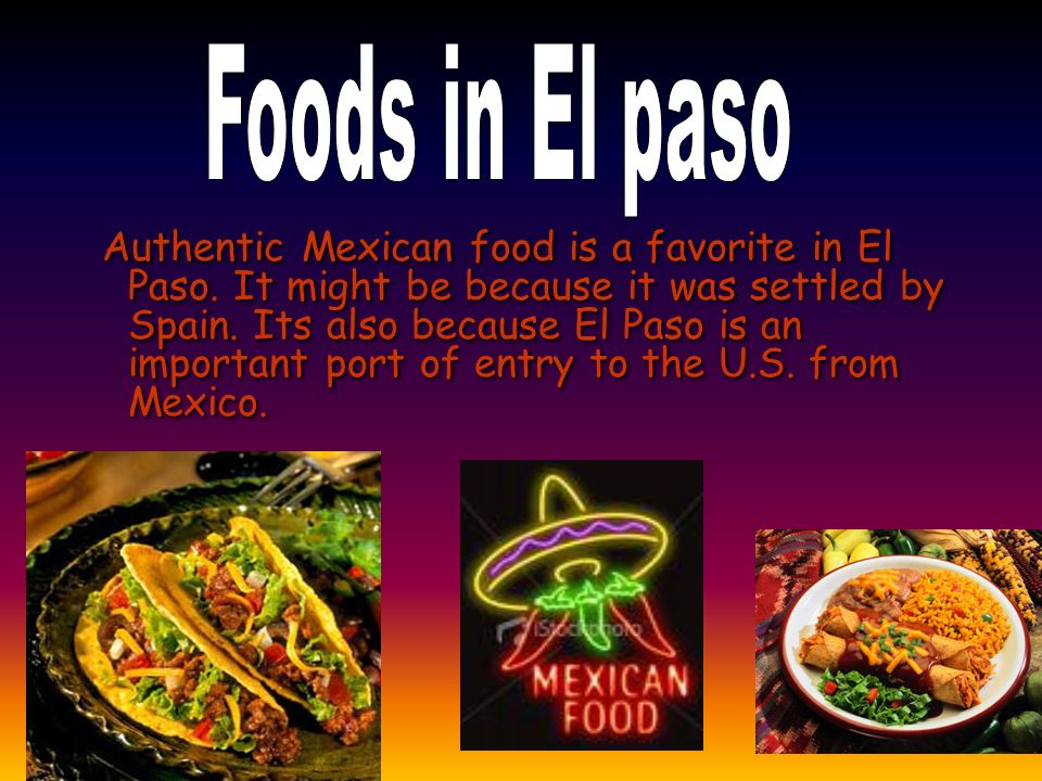 Authentic Mexican food is a favorite in El Paso.It might be because it was settled by Spain.