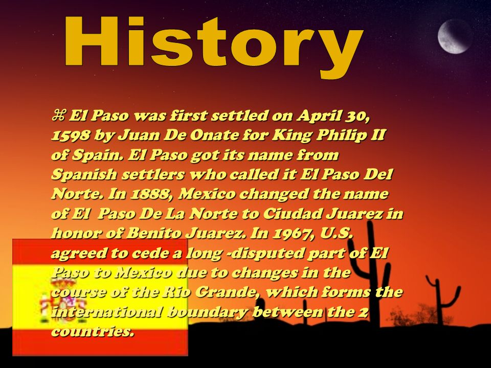 El Paso was first settled on April 30, 1598 by Juan De Onate for King Philip II of Spain.