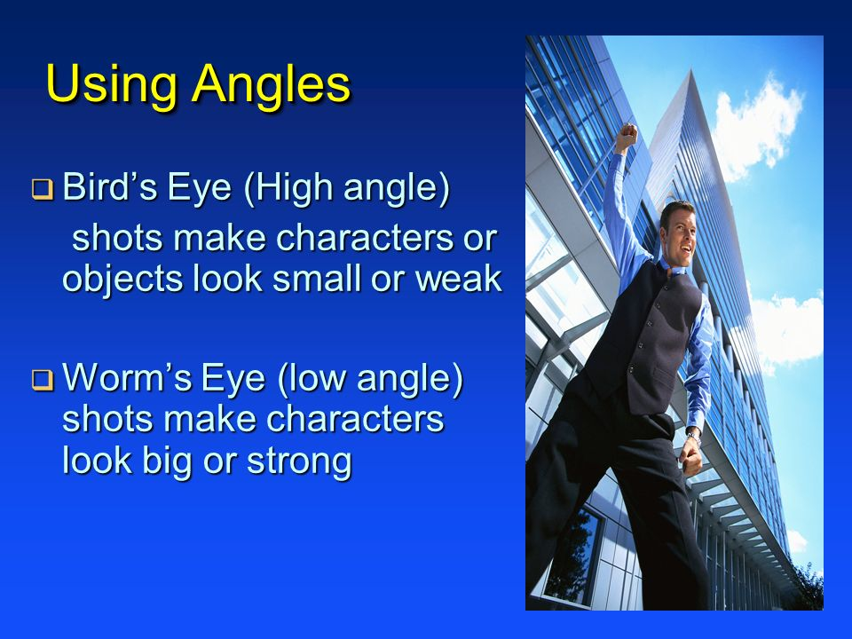 Using Angles Birds Eye (High angle) Birds Eye (High angle) shots make characters or objects look small or weak shots make characters or objects look s