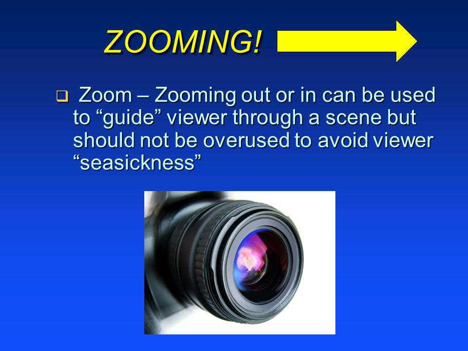 ZOOMING!ZOOMING! Zoom – Zooming out or in can be used to guide viewer through a scene but should not be overused to avoid viewer seasickness Zoom – Zo