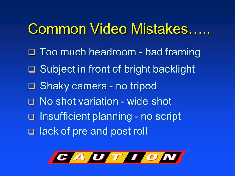 Common Video Mistakes….. Too much headroom - bad framing Too much headroom - bad framing Subject in front of bright backlight Subject in front of brig