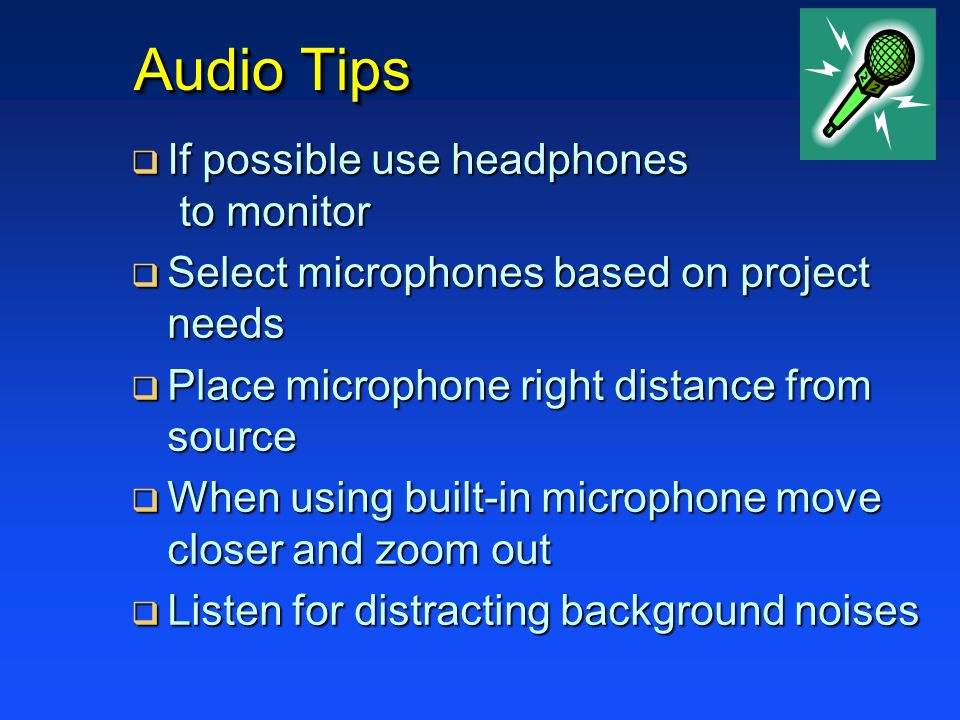 Audio Tips If possible use headphones to monitor If possible use headphones to monitor Select microphones based on project needs Select microphones ba