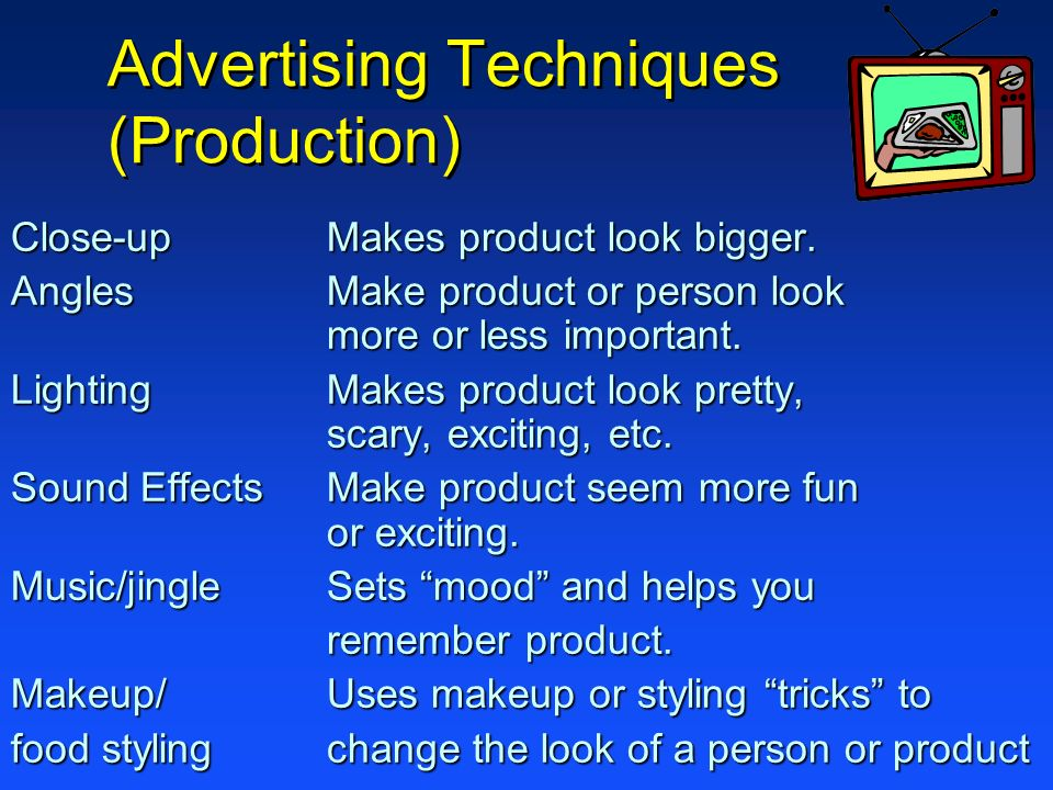 Advertising Techniques (Production) Close-upMakes product look bigger. AnglesMake product or person look more or less important. LightingMakes product