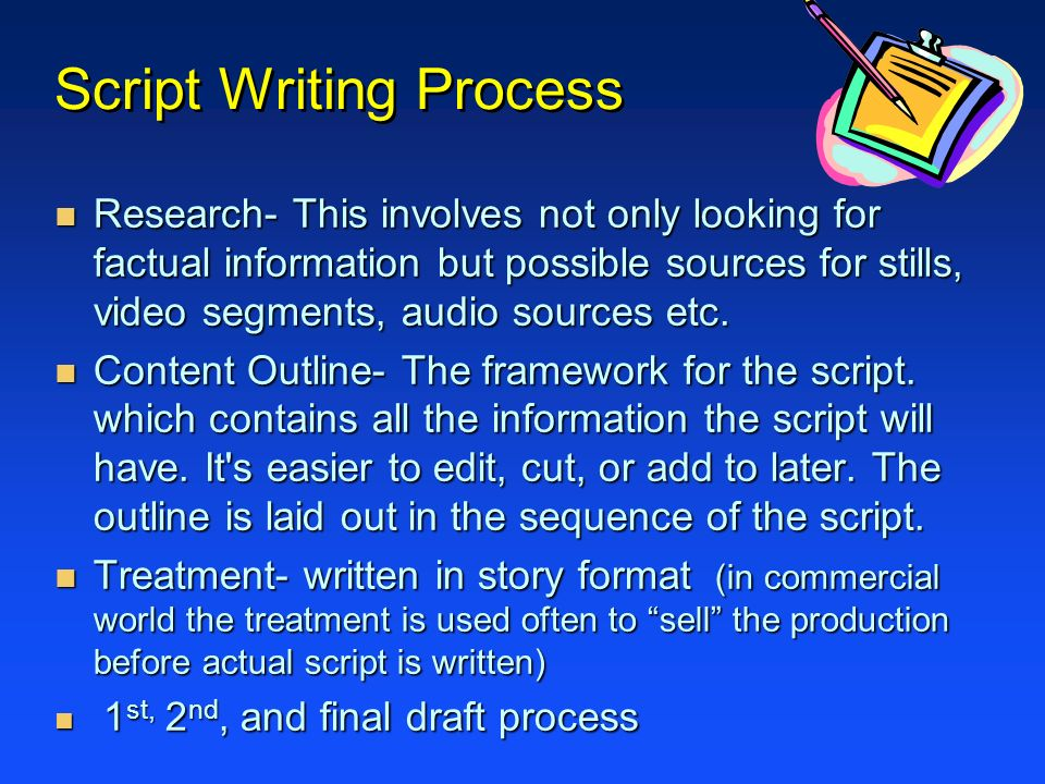 Script Writing Process n Research- This involves not only looking for factual information but possible sources for stills, video segments, audio sourc