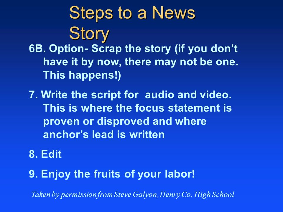 Steps to a News Story 6B. Option- Scrap the story (if you dont have it by now, there may not be one. This happens!) 7. Write the script for audio and