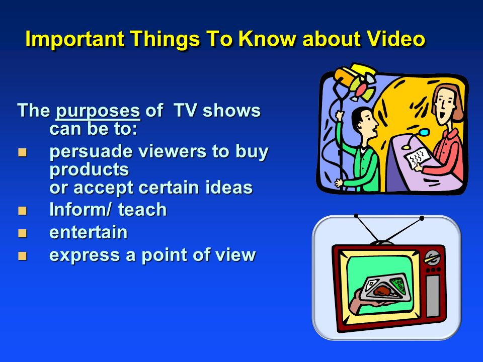 Important Things To Know about Video The purposes of TV shows can be to: n persuade viewers to buy products or accept certain ideas n Inform/ teach n