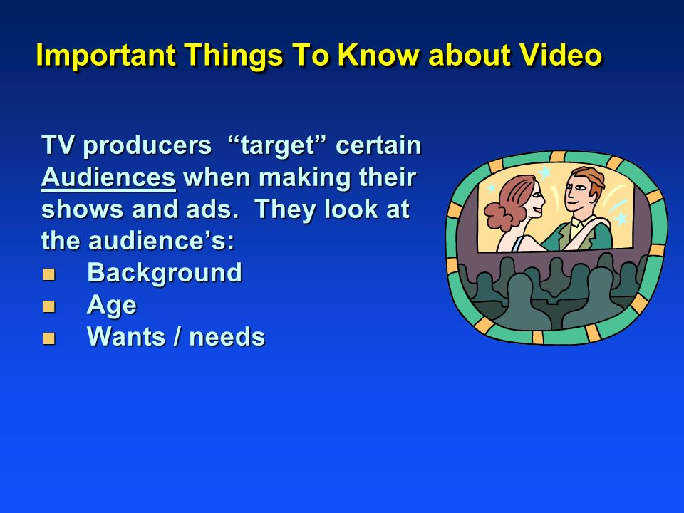 Important Things To Know about Video TV producers target certain Audiences when making their shows and ads. They look at the audiences: n Background n