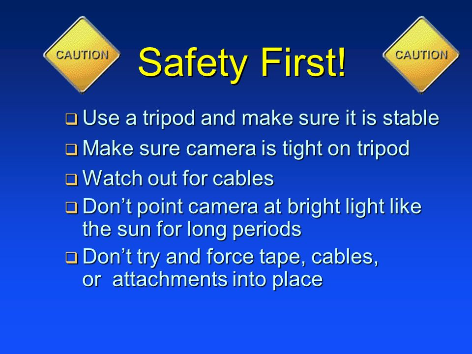 Safety First! Use a tripod and make sure it is stable Use a tripod and make sure it is stable Make sure camera is tight on tripod Make sure camera is