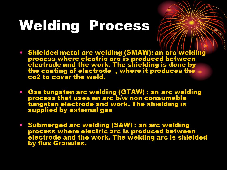 Welding Process Shielded metal arc welding (SMAW): an arc welding process where electric arc is produced between electrode and the work. The shielding