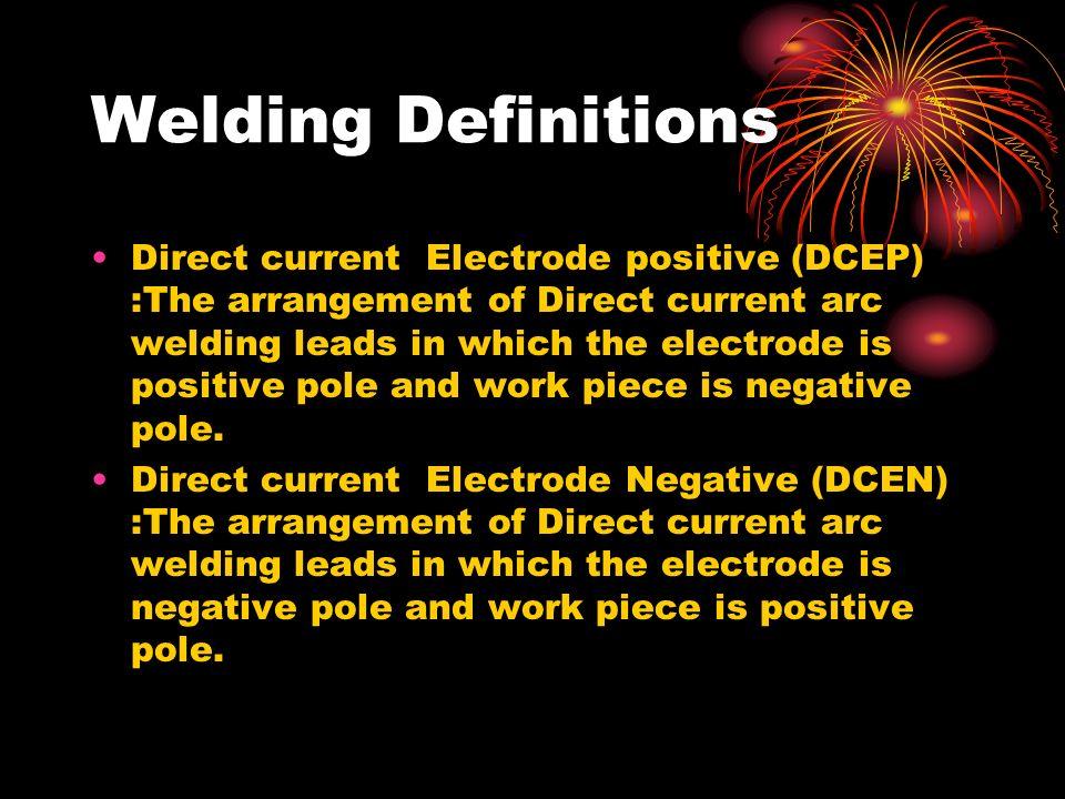 Welding Definitions Direct current Electrode positive (DCEP) :The arrangement of Direct current arc welding leads in which the electrode is positive p