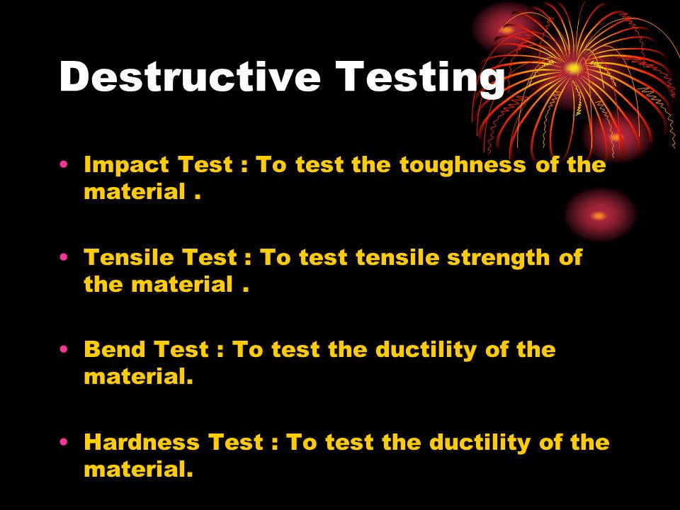 Destructive Testing Impact Test : To test the toughness of the material. Tensile Test : To test tensile strength of the material. Bend Test : To test