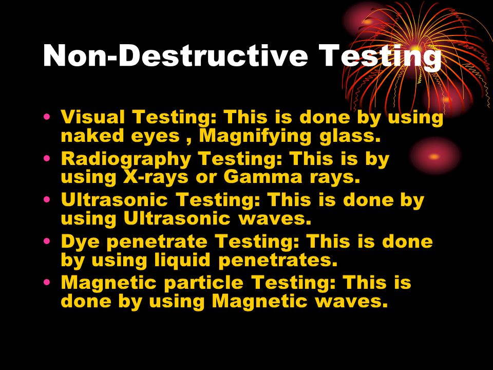 Non-Destructive Testing Visual Testing: This is done by using naked eyes, Magnifying glass. Radiography Testing: This is by using X-rays or Gamma rays