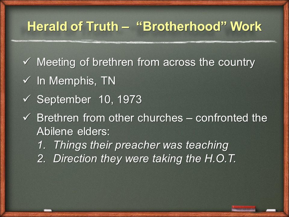 Herald of Truth – Brotherhood Work Meeting of brethren from across the country Meeting of brethren from across the country In Memphis, TN In Memphis, TN September 10, 1973 September 10, 1973 Brethren from other churches – confronted the Abilene elders: Brethren from other churches – confronted the Abilene elders: 1.Things their preacher was teaching 2.Direction they were taking the H.O.T.