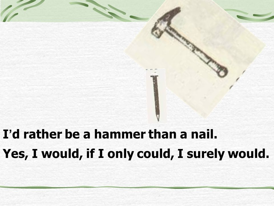 I d rather be a hammer than a nail. Yes, I would, if I only could, I surely would.