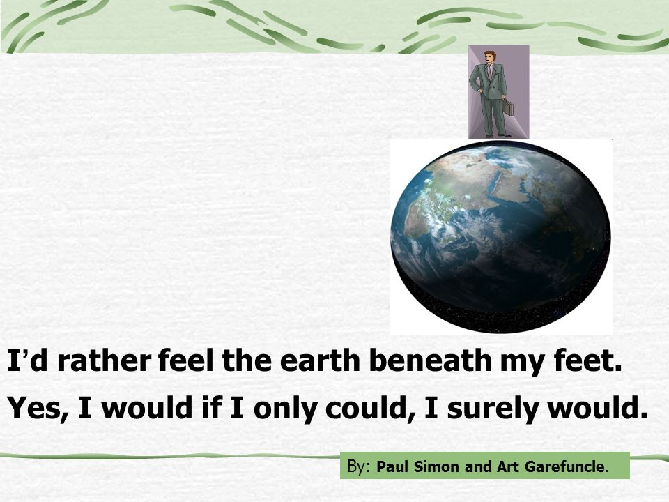 I d rather feel the earth beneath my feet. Yes, I would if I only could, I surely would. By: Paul Simon and Art Garefuncle.