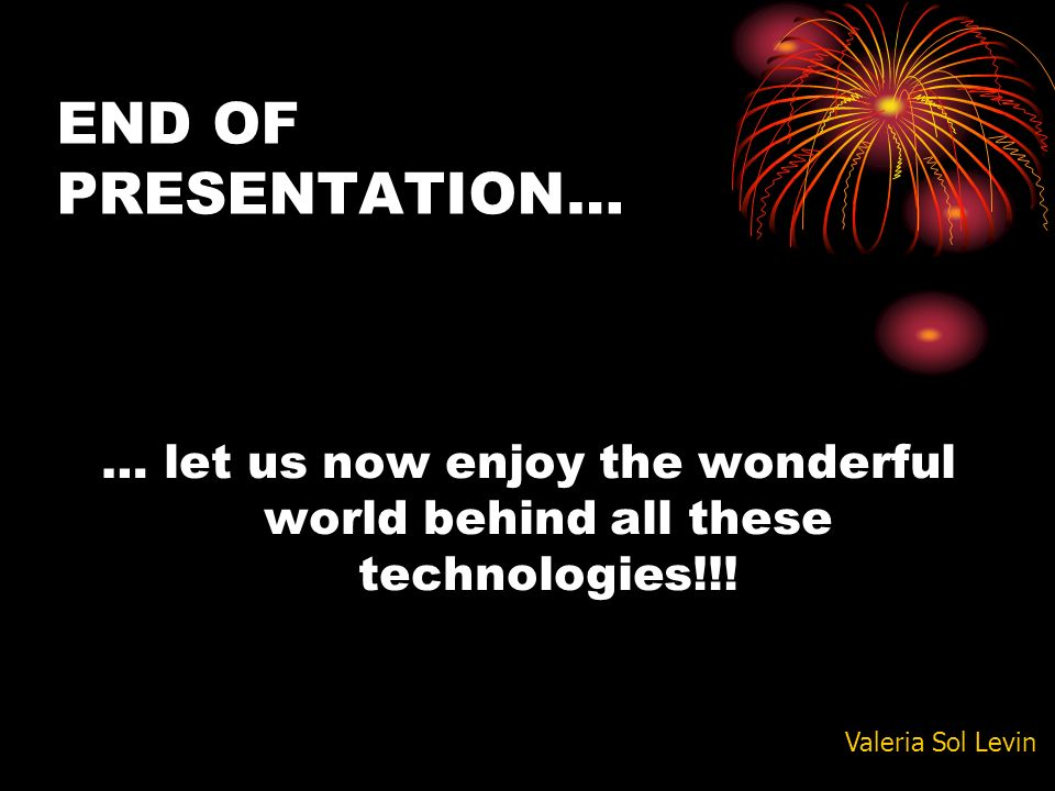 END OF PRESENTATION… … let us now enjoy the wonderful world behind all these technologies!!.