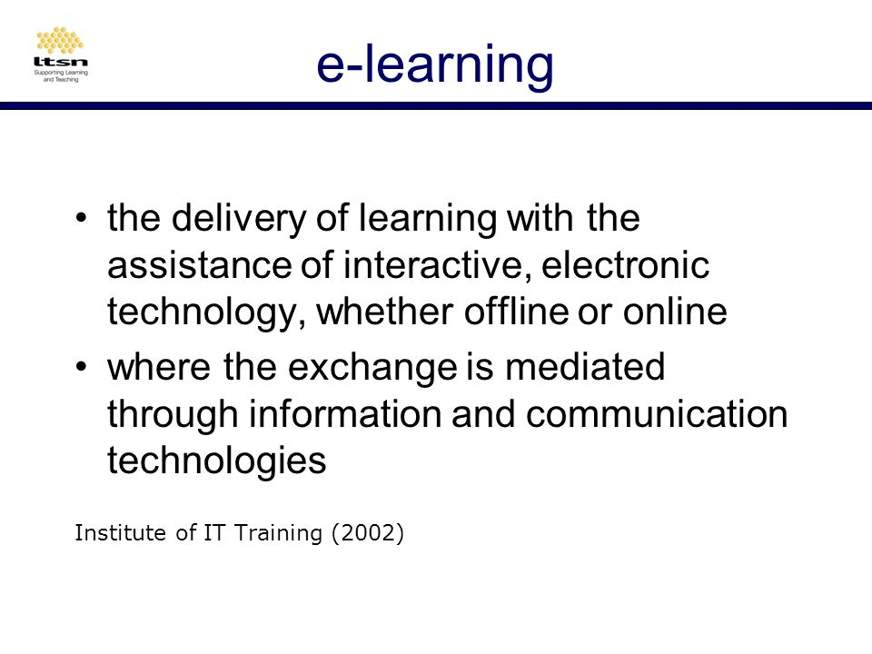 e-learning the delivery of learning with the assistance of interactive, electronic technology, whether offline or online where the exchange is mediated through information and communication technologies Institute of IT Training (2002)