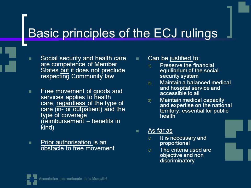 Association Internationale de la Mutualité Basic principles of the ECJ rulings Social security and health care are competence of Member States but it