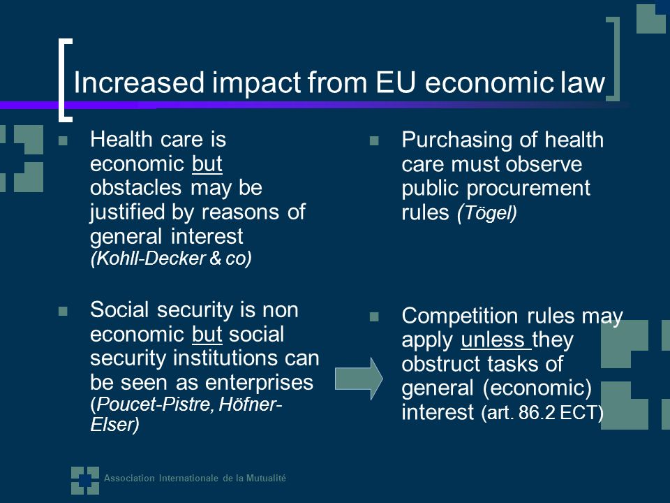 Association Internationale de la Mutualité Increased impact from EU economic law Health care is economic but obstacles may be justified by reasons of