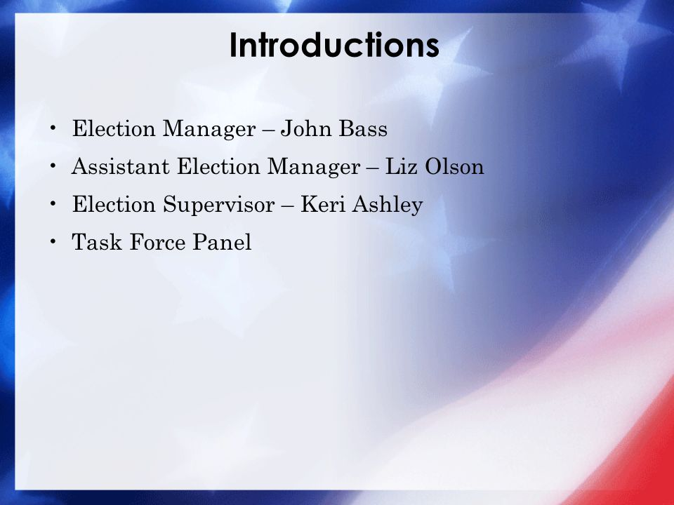 Introductions Election Manager – John Bass Assistant Election Manager – Liz Olson Election Supervisor – Keri Ashley Task Force Panel