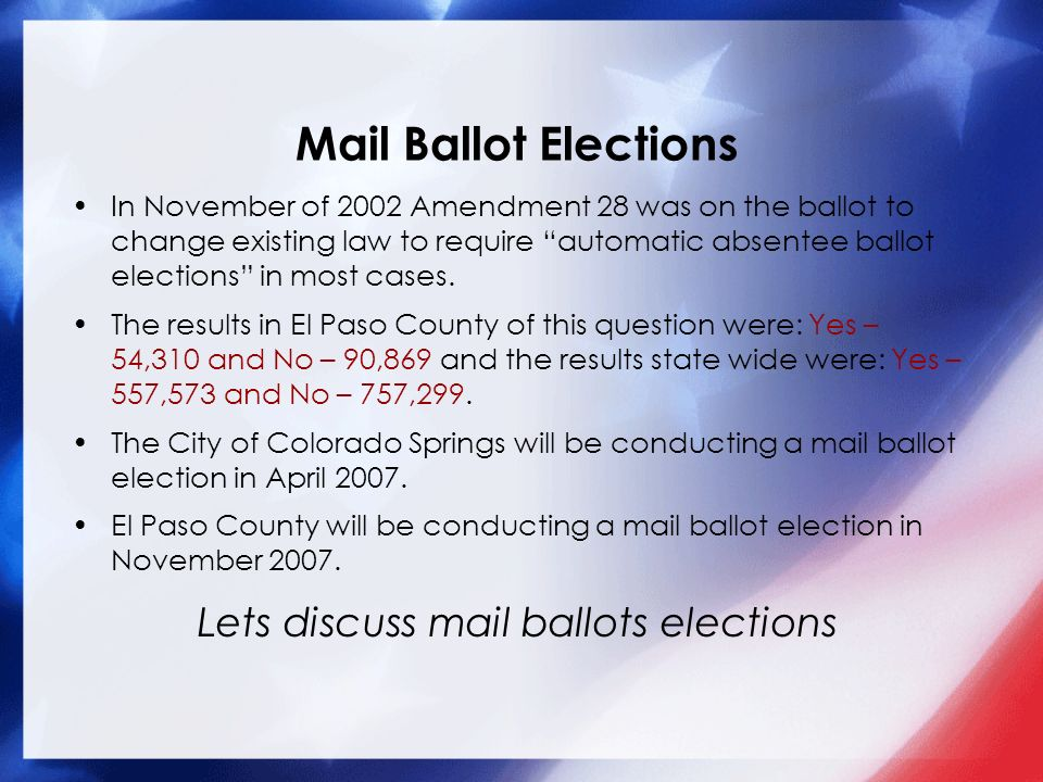 Mail Ballot Elections In November of 2002 Amendment 28 was on the ballot to change existing law to require automatic absentee ballot elections in most cases.
