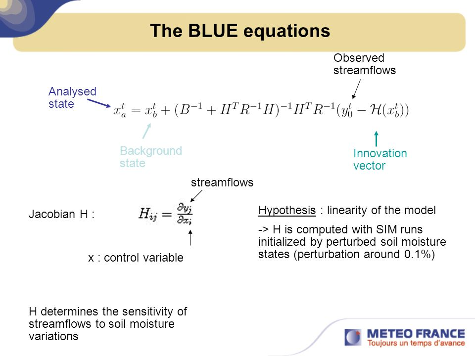 The BLUE equations Analysed state Background state Innovation vector Jacobian H : H determines the sensitivity of streamflows to soil moisture variations Hypothesis : linearity of the model -> H is computed with SIM runs initialized by perturbed soil moisture states (perturbation around 0.1%) Observed streamflows streamflows x : control variable