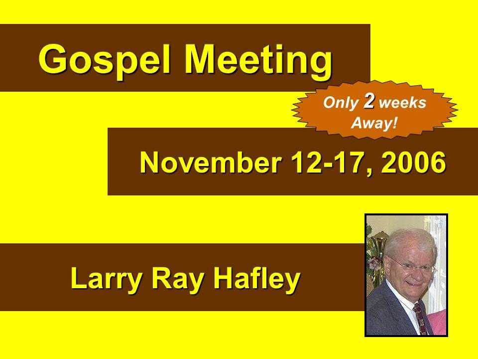 Gospel Meeting November 12-17, 2006 Larry Ray Hafley 2 Only 2 weeks Away!