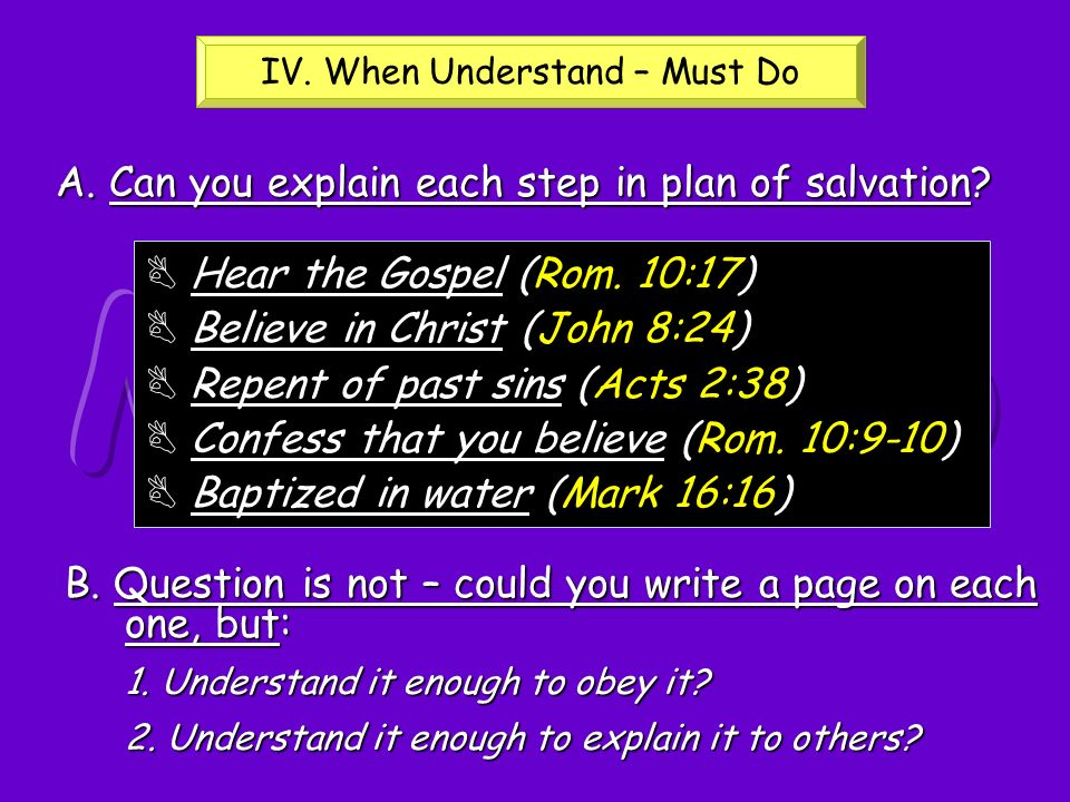 A. Can you explain each step in plan of salvation? B Hear the Gospel (Rom. 10:17) B Believe in Christ (John 8:24) B Repent of past sins (Acts 2:38) B