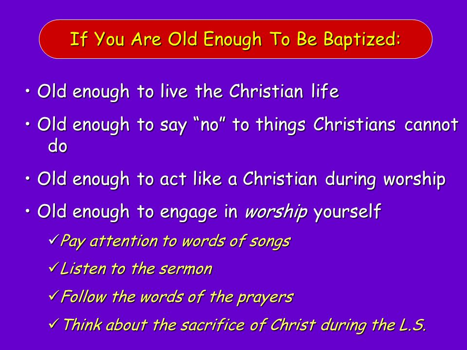 If You Are Old Enough To Be Baptized: Old enough to live the Christian life Old enough to live the Christian life Old enough to say no to things Chris